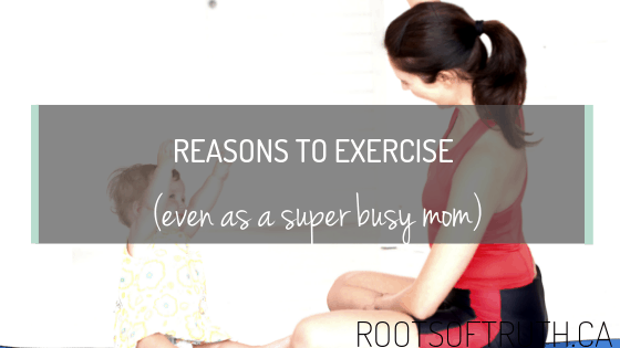 Reasons To Exercise (as a busy mom)